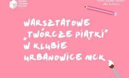 """Warsztatowe """"Twórcze Piątki"""" w Klubie Urbanowice MCK"""